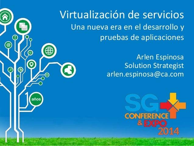 Virtualización de servicios Una nueva era en el desarrollo y pruebas de aplicaciones Arlen Espinosa Solution Strategist ar...