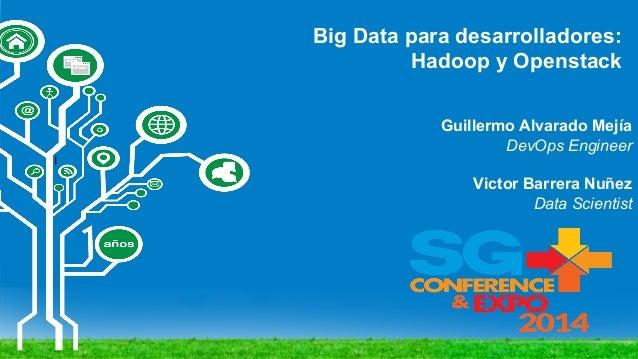 Big Data para desarrolladores: Hadoop y Openstack I Guillermo Alvarado Mejía DevOps Engineer Victor Barrera Nuñez Data Sci...