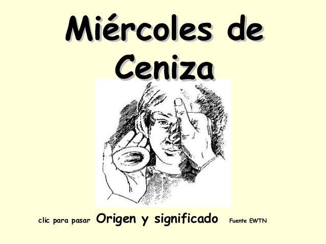 Miércoles de          Cenizaclic para pasar   Origen y significado   Fuente EWTN