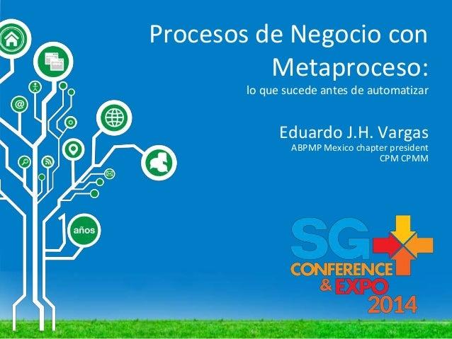 Procesos de Negocio con Metaproceso: lo que sucede antes de automatizar Eduardo J.H. Vargas ABPMP Mexico chapter president...