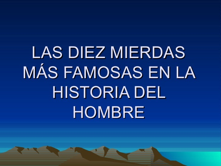 LAS DIEZ MIERDAS MÁS FAMOSAS EN LA HISTORIA DEL HOMBRE