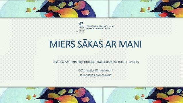 MIERS SĀKAS AR MANI UNESCO ASP seminārs projekta «Mācīšanās nākotnei» ietvaros 2015. gada 10. decembrī Jaunsilavas pamatsk...