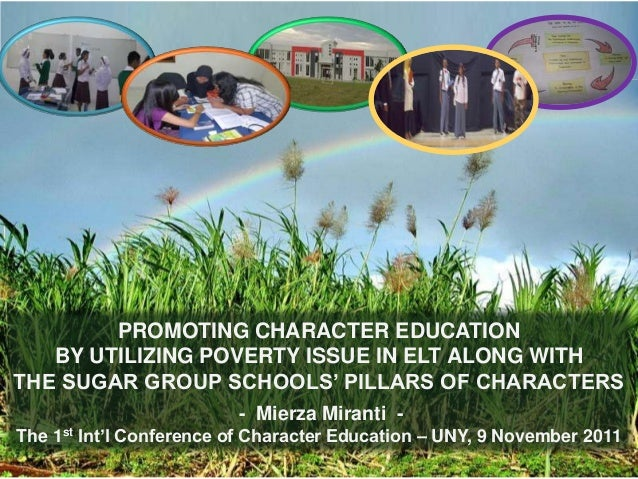 PROMOTING CHARACTER EDUCATION BY UTILIZING POVERTY ISSUE IN ELT ALONG WITH THE SUGAR GROUP SCHOOLS' PILLARS OF CHARACTERS ...