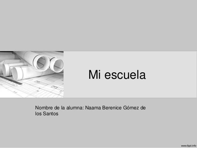 Mi escuela Nombre de la alumna: Naama Berenice Gómez de los Santos