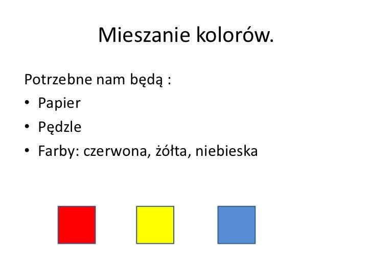 Mieszanie kolorów. Potrzebne nam będą : • Papier • Pędzle • Farby: czerwona, żółta, niebieska