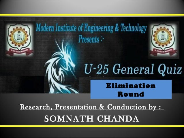 Elimination Round Research, Presentation & Conduction by : SOMNATH CHANDA