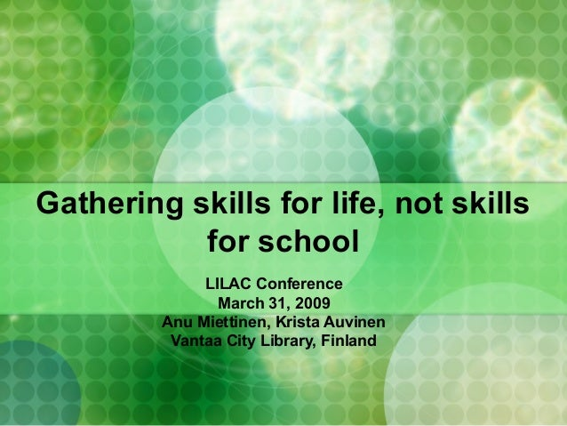 Gathering skills for life, not skills for school LILAC Conference March 31, 2009 Anu Miettinen, Krista Auvinen Vantaa City...