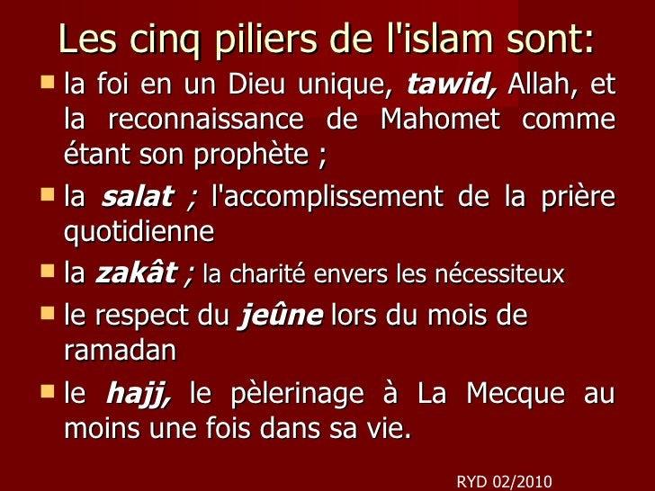 Les cinq piliers de l'islam sont: <ul><li>la foi en un Dieu unique,  tawid,   Allah, et la reconnaissance de Mahomet comme...