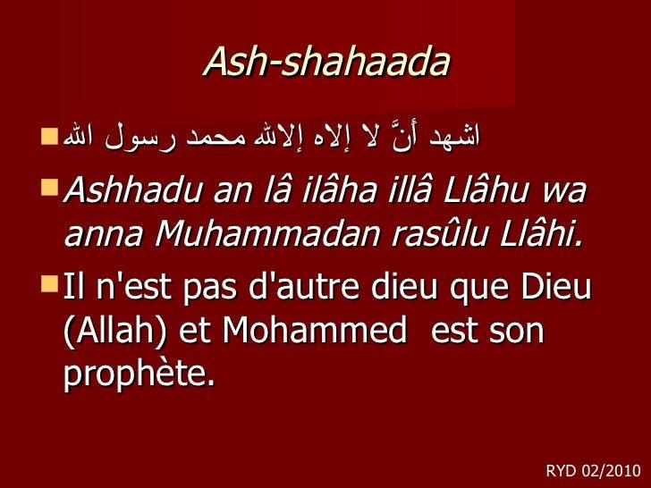 Ash-shahaada <ul><li>اشهد أَنَّ لا إلاه إلالله محمد رسول الله </li></ul><ul><li>Ashhadu an lâ ilâha illâ Llâhu wa anna Muh...