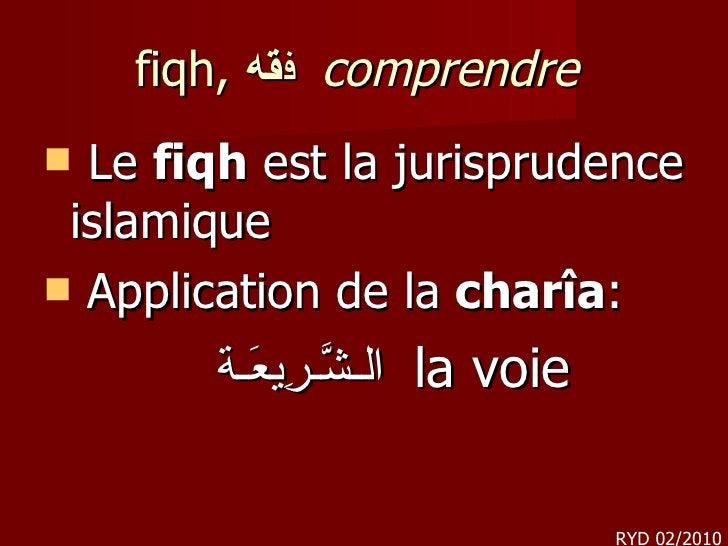 fiqh,  ف قه    comprendre <ul><li>Le  fiqh  est la jurisprudence islamique </li></ul><ul><li>Application de   la  charîa...