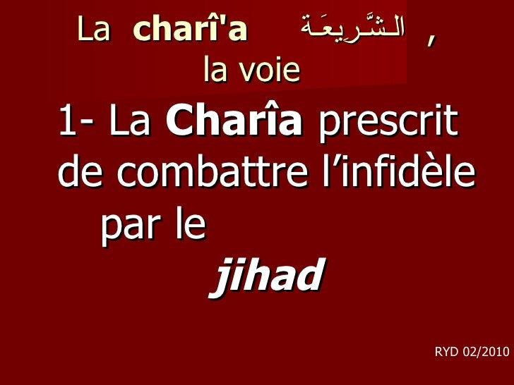 La  charî'a  الـشَّـرِيعَـة ,  la voie <ul><li>1- La  Charîa  prescrit de combattre l'infidèle par le  jihad </li></ul>RY...