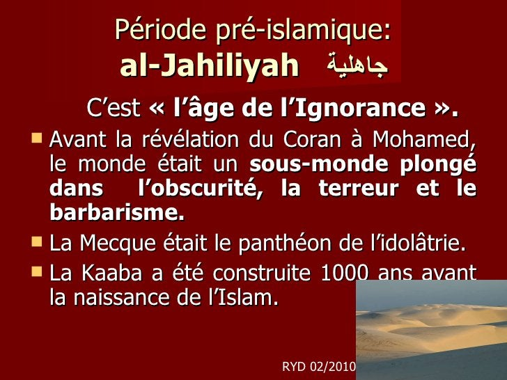 Période pré-islamique: al-Jahiliyah   جاهلية <ul><li>C'est  « l'âge de l'Ignorance ».   </li></ul><ul><li>Avant la révélat...