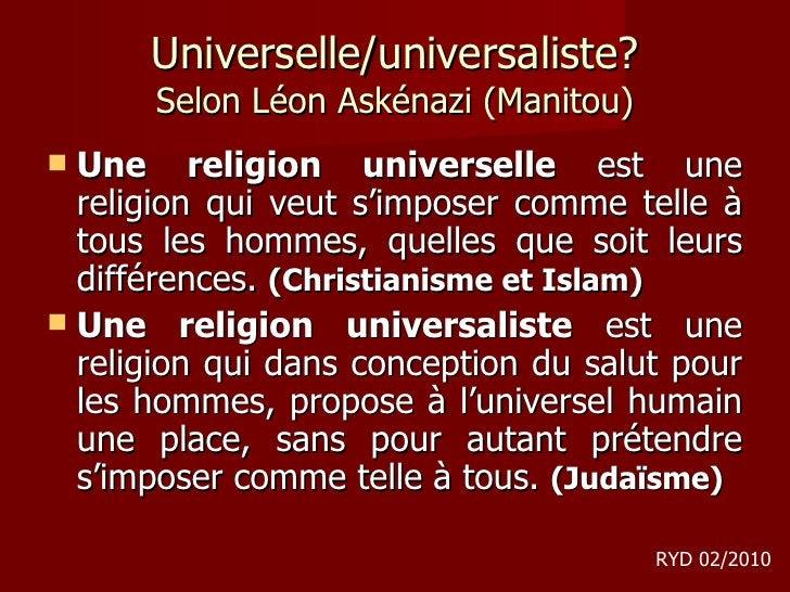 Universelle/universaliste? Selon Léon Askénazi (Manitou) <ul><li>Une religion universelle  est une religion qui veut s'imp...