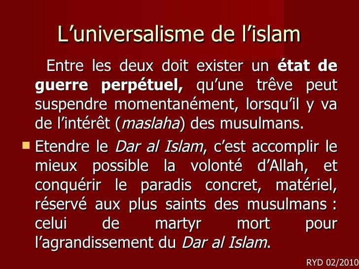 L'universalisme de l'islam <ul><li>Entre les deux doit exister un  état de guerre perpétuel,  qu'une trêve peut suspendre ...