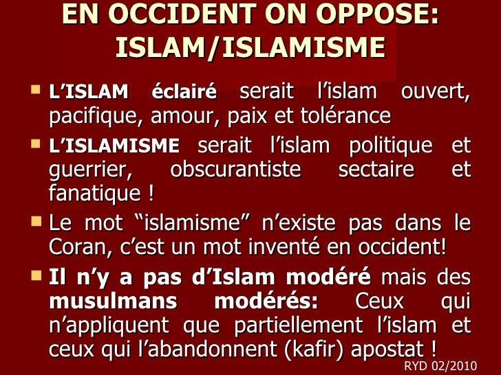 EN OCCIDENT ON OPPOSE: ISLAM/ISLAMISME <ul><li>L'ISLAM éclairé  serait   l'islam   ouvert, pacifique, amour, paix et tolér...