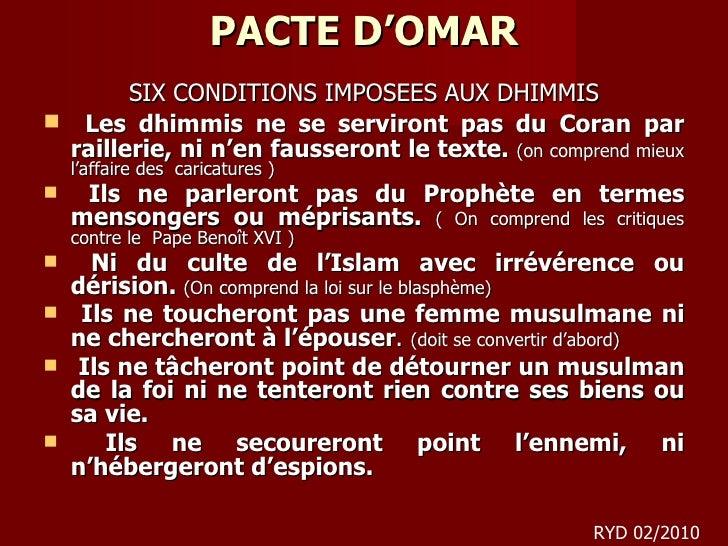 PACTE D'OMAR <ul><li>SIX CONDITIONS IMPOSEES AUX DHIMMIS </li></ul><ul><li>Les dhimmis ne se serviront pas du Coran par ra...