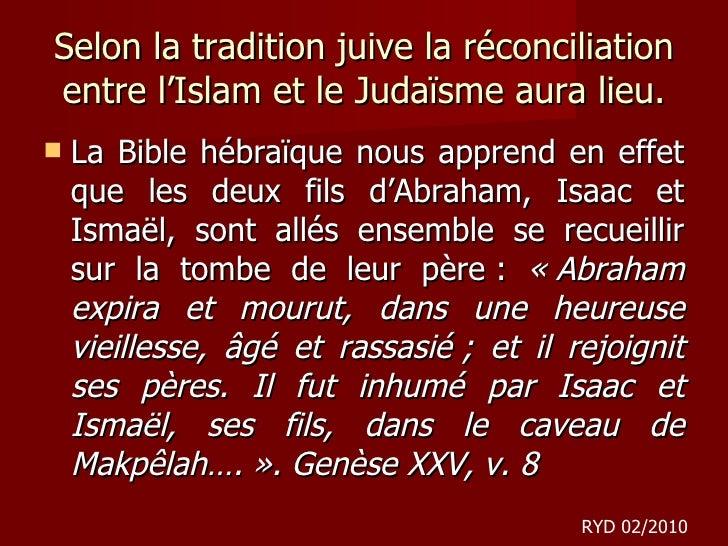 Selon la tradition juive la réconciliation entre l'Islam et le Judaïsme aura lieu. <ul><li>La Bible hébraïque nous apprend...