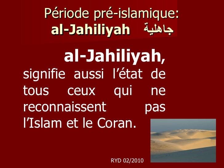 Période pré-islamique: al-Jahiliyah   جاهلية al-Jahiliyah ,  signifie aussi l'état de tous ceux qui ne reconnaissent pas l...