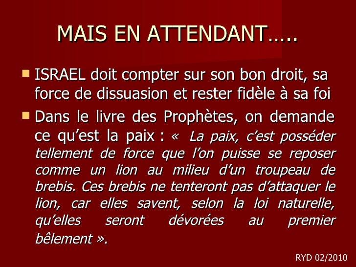 MAIS EN ATTENDANT….. <ul><li>ISRAEL doit compter sur son bon droit, sa force de dissuasion et rester fidèle à sa foi </li>...