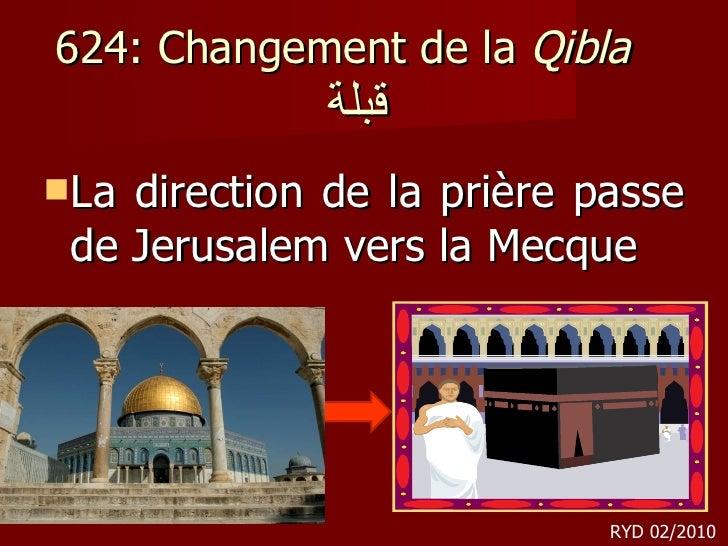 624: Changement de la  Qibla   قبلة  <ul><li>La direction de la prière passe de Jerusalem vers la Mecque </li></ul>RYD 02/...
