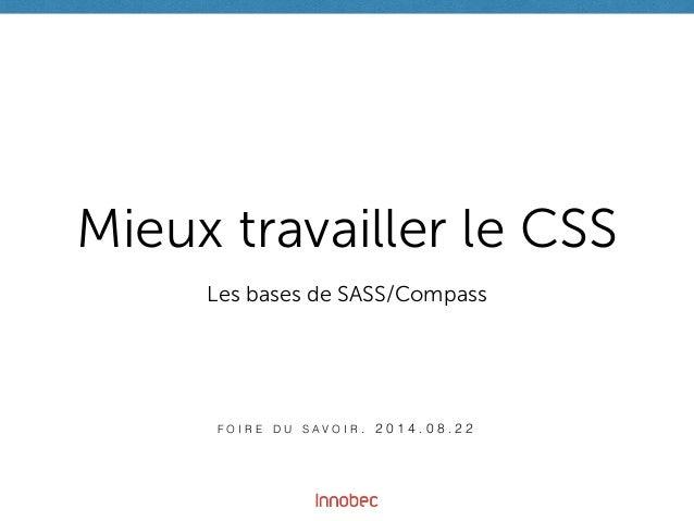 Mieux travailler le CSS  Les bases de SASS/Compass  F O I R E D U S A V O I R . 2 0 1 4 . 0 8 . 2 2