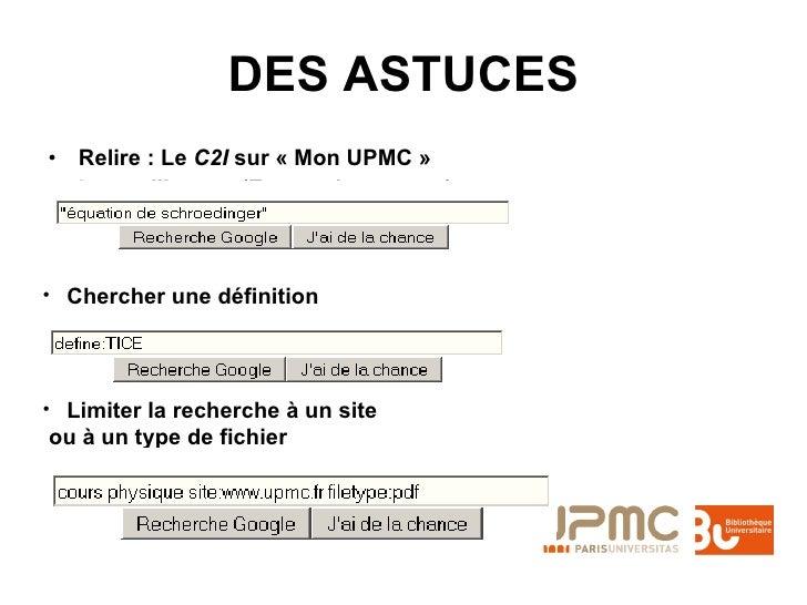 DES ASTUCES <ul><li>Relire : Le  C2I  sur «Mon UPMC» </li></ul><ul><li>Les guillemets (Expression exacte) </li></ul><ul>...