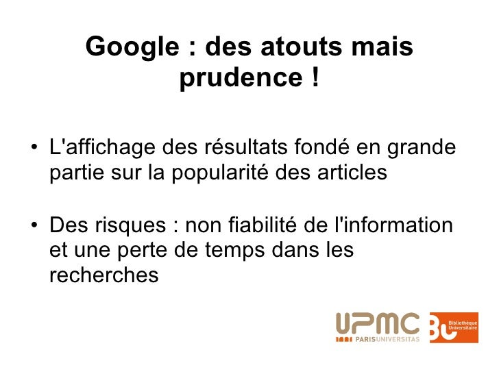 Google : des atouts mais prudence ! <ul><li>L'affichage des résultats fondé en grande partie sur la popularité des article...