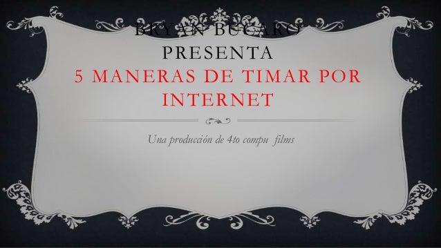 BRYAN BUCARO       PRESENTA5 MANERAS DE TIMAR POR       INTERNET     Una producción de 4to compu films