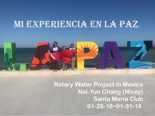 Mi experiencia en La paz Rotary Water Project in Mexico Nai-Yun Chang (Nicey) Santa Maria Club 01-26-18~01-31-18