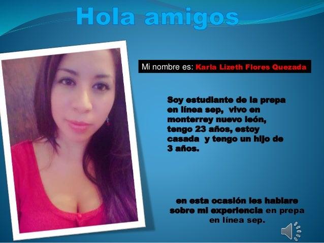 Mi nombre es: Karla Lizeth Flores Quezada Soy estudiante de la prepa en línea sep, vivo en monterrey nuevo león, tengo 23 ...
