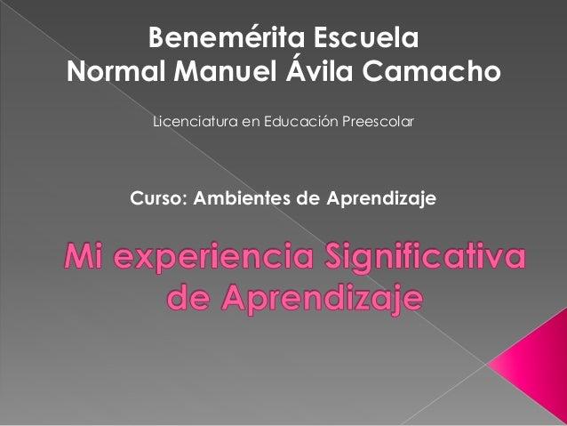 Benemérita Escuela Normal Manuel Ávila Camacho Licenciatura en Educación Preescolar Curso: Ambientes de Aprendizaje