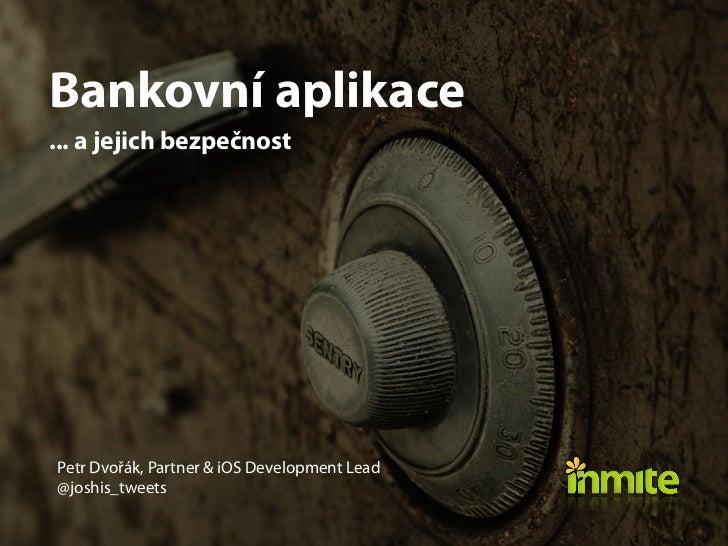 Bankovní aplikace... ajejich bezpečnostPetr Dvořák, Partner & iOS Development Lead@joshis_tweets