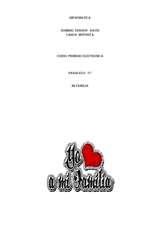 """IMFROMATICA NOMBRE: EDISSON DAVID LAHUA MOPOSITA CURSO: PRIMERO ELECTRONICA PARALELO: """"C"""" MI FAMILIA"""