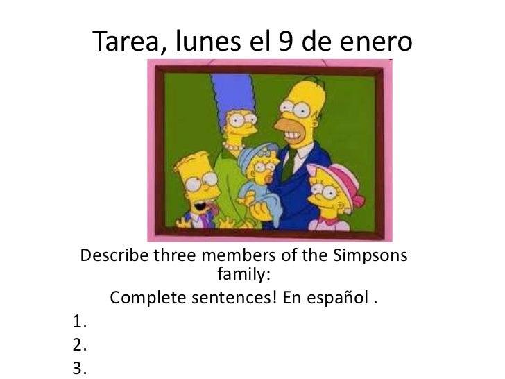 Tarea, lunes el 9 de enero Describe three members of the Simpsons                 family:    Complete sentences! En españo...