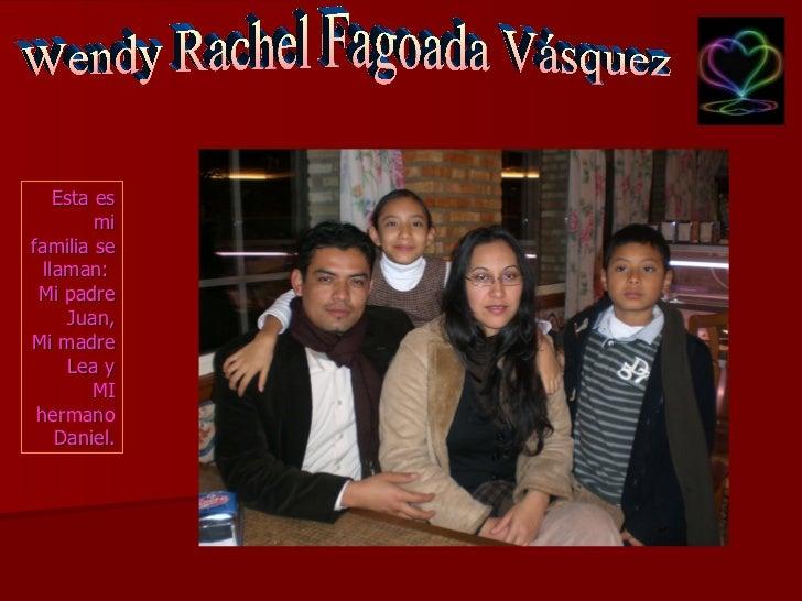Wendy Rachel Fagoada Vásquez Esta es mi familia se llaman:  Mi padre Juan, Mi madre Lea y MI hermano Daniel.