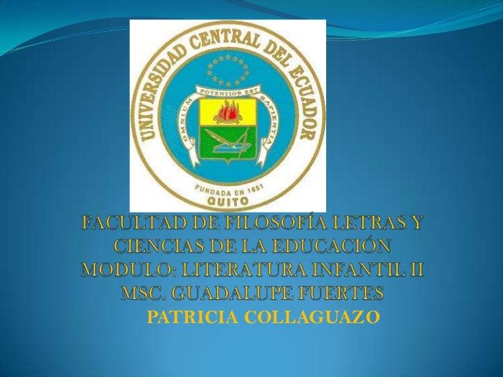 FACULTAD DE FILOSOFÍA LETRAS Y CIENCIAS DE LA EDUCACIÓN MODULO: LITERATURA INFANTIL IIMSC. GUADALUPE FUERTES<br />        ...