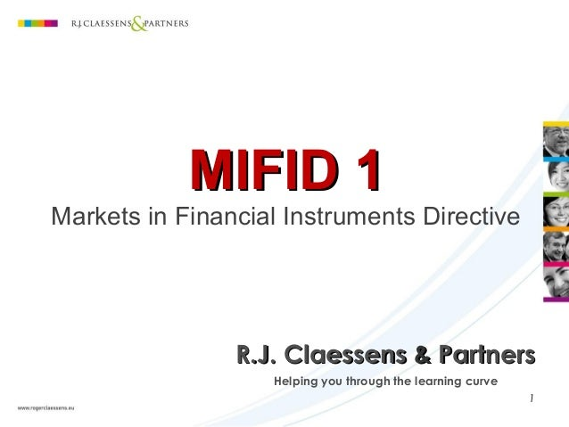 MIFID 1MIFID 1 Markets in Financial Instruments Directive Helping you through the learning curve R.J. ClaessensR.J. Claess...