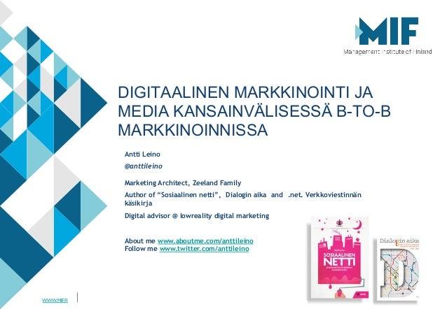 WWW.MIF.FI DIGITAALINEN MARKKINOINTI JA MEDIA KANSAINVÄLISESSÄ B-TO-B MARKKINOINNISSA Antti Leino @anttileino Marketing Ar...