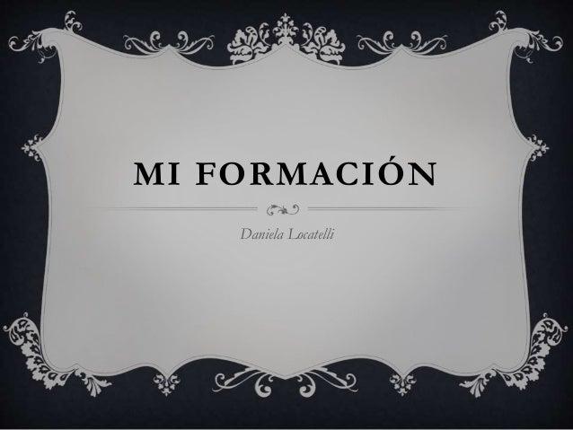 MI FORMACIÓN  Daniela Locatelli