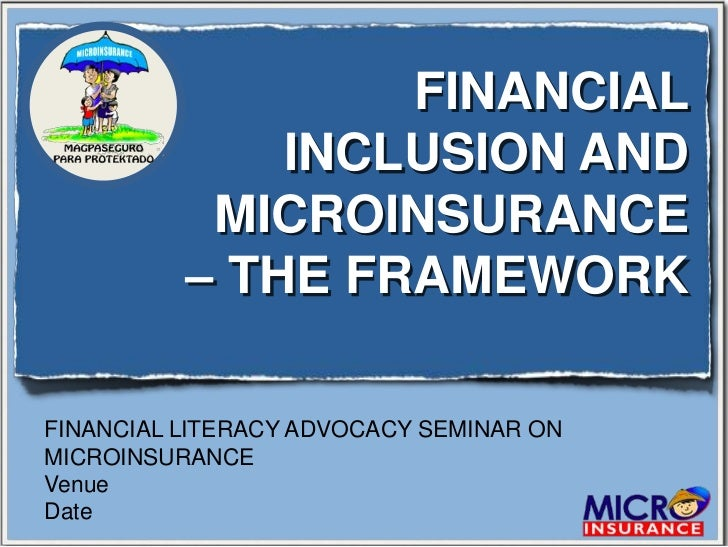 FINANCIAL              INCLUSION AND           MICROINSURANCE          – THE FRAMEWORKFINANCIAL LITERACY ADVOCACY SEMINAR ...