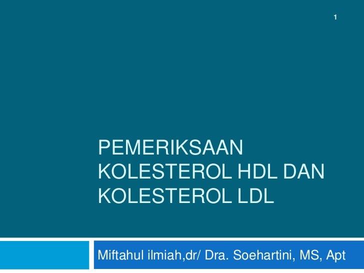 1PEMERIKSAANKOLESTEROL HDL DANKOLESTEROL LDLMiftahul ilmiah,dr/ Dra. Soehartini, MS, Apt