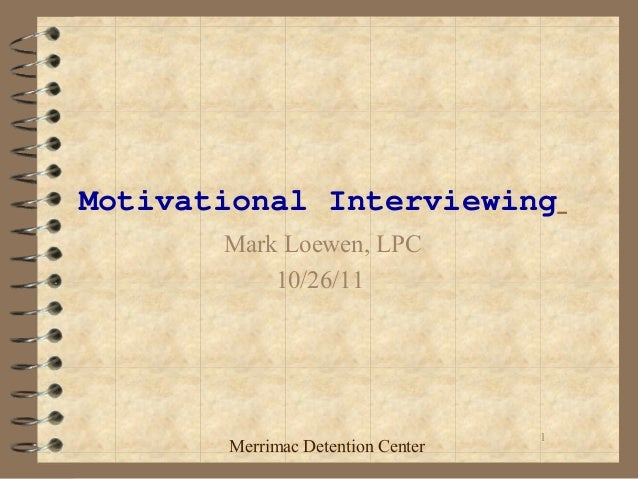 1 Motivational Interviewing Mark Loewen, LPC 10/26/11 Merrimac Detention Center