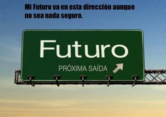 Mi Futuro va en esta dirección aunque no sea nada seguro.