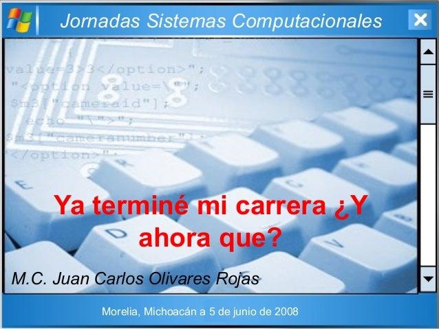 Jornadas Sistemas Computacionales Ya terminé mi carrera ¿Y ahora que? M.C. Juan Carlos Olivares Rojas Morelia, Michoacán a...