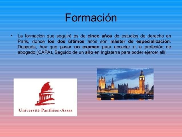 Formación • La formación que seguiré es de cinco años de estudios de derecho en Paris, donde los dos últimos años son mást...