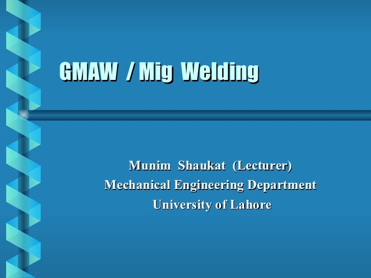 GMAW / Mig Welding       Munim Shaukat (Lecturer)    Mechanical Engineering Department           University of Lahore
