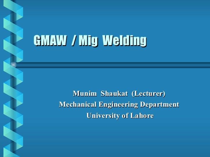 GMAW / Mig Welding       Munim Shaukat (Lecturer)    Mechanical Engineering Department           University of Lahore