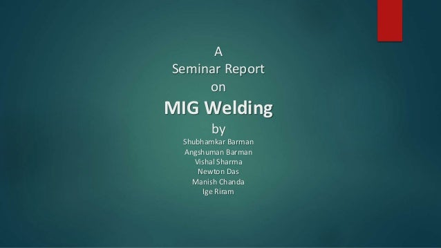 A Seminar Report on MIG Welding by Shubhamkar Barman Angshuman Barman Vishal Sharma Newton Das Manish Chanda Ige Riram