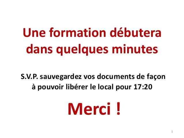 Une formation débutera dans quelques minutes S.V.P. sauvegardez vos documents de façon à pouvoir libérer le local pour 17:...