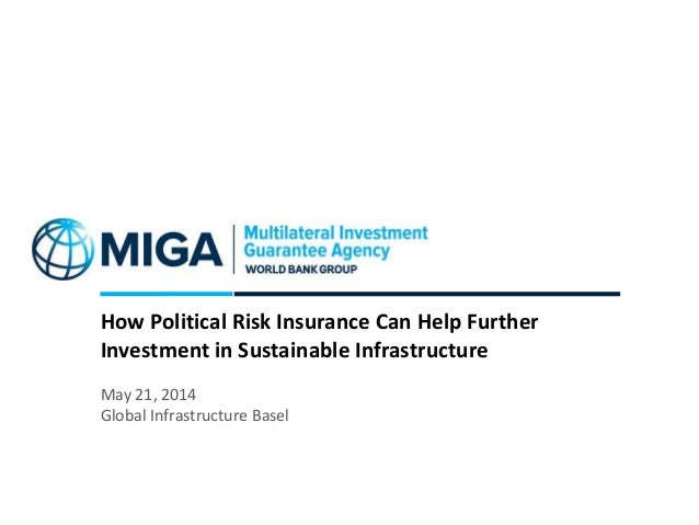 How Political Risk Insurance Can Help Further Investment in Sustainable Infrastructure May 21, 2014 Global Infrastructure ...